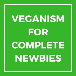 VEGANISM FOR COMPLETE NEWBIES